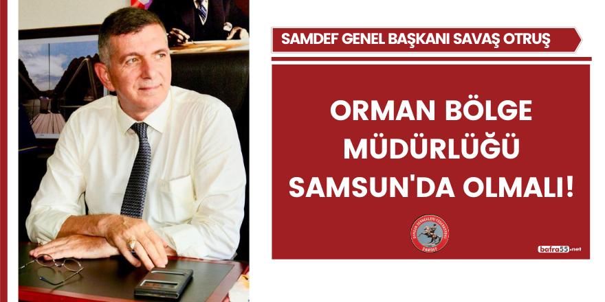 Orman Bölge Müdürlüğü Samsun'da olmalı!