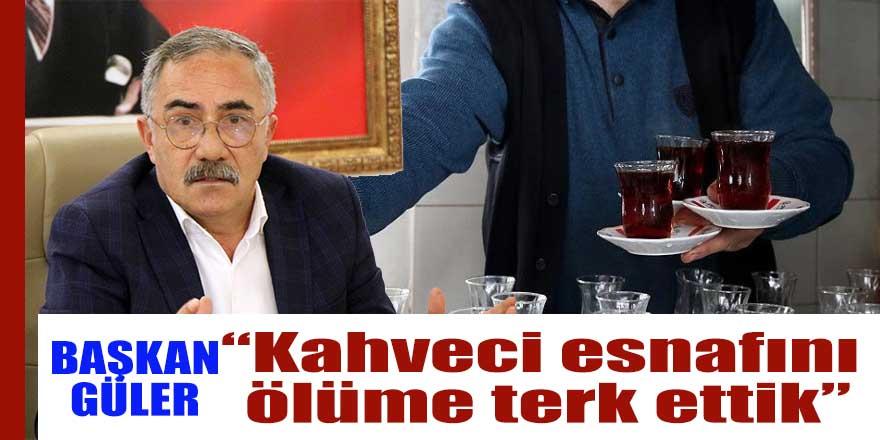 Başkan Güler; Kahveci esnafını ölüme terk ettik