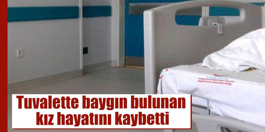Tuvalette baygın bulunan kız hayatını kaybetti
