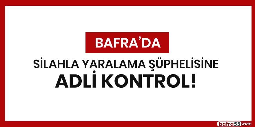 Bafra'da silahla yaralama şüphelisine adli kontrol!