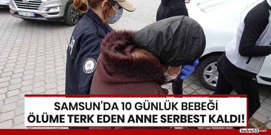 Samsun'da 10 günlük bebeği ölüme terk eden serbest kaldı!