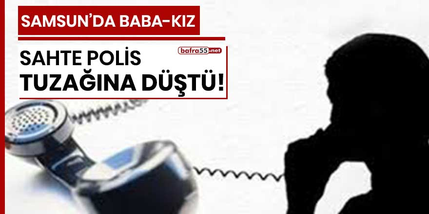 Samsun'da baba-kız sahte polis tuzağına düştü!