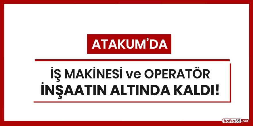 Atakum'da iş makinesi ve operatör inşaatın altında kaldı!