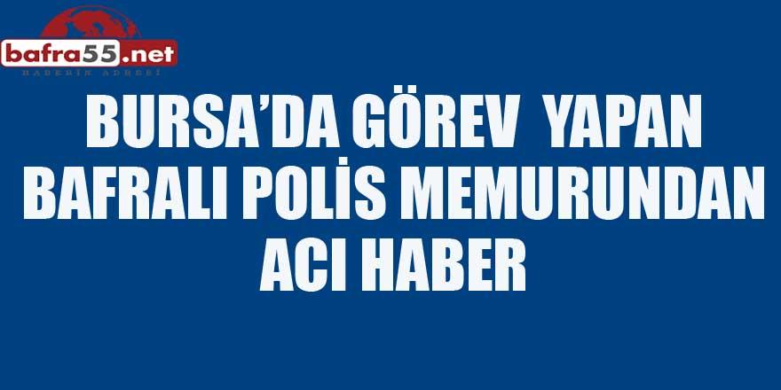 BURSA'DA GÖREV  YAPAN BAFRALI POLİS MEMURUNDAN ACI HABER