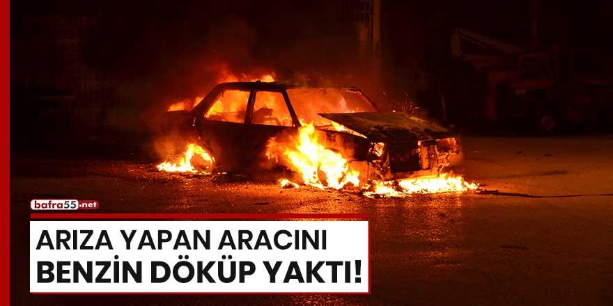 Samsun'da arıza yapan aracını benzin döküp yaktı!