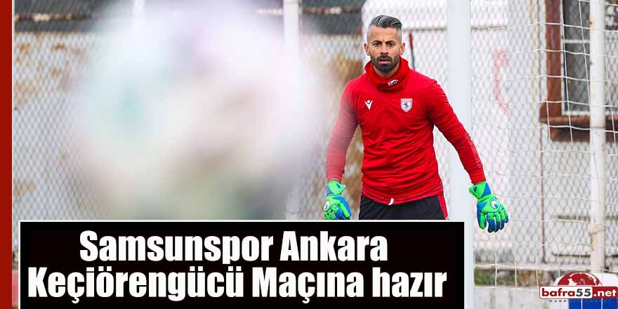 Samsunspor Ankara Keçiörengücü Maçına hazır
