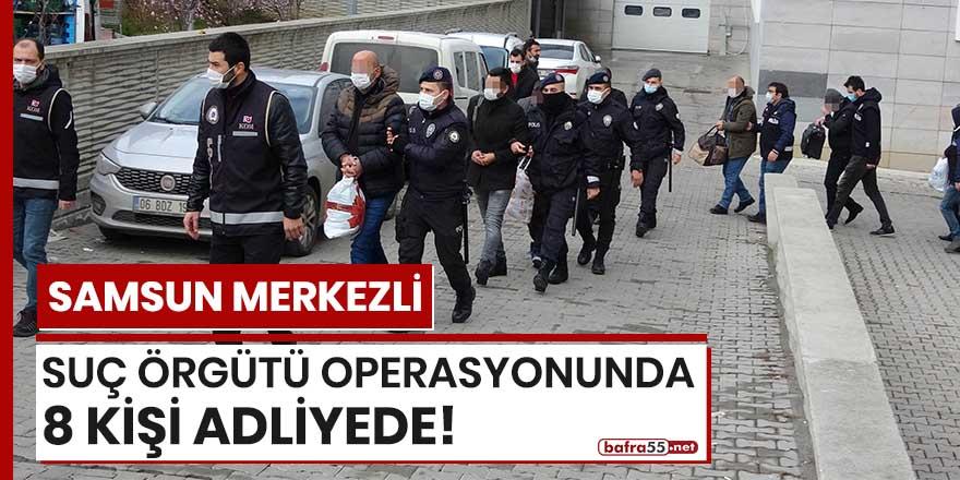 Samsun merkezli suç örgütü operasyonunda 8 kişi adliyede!