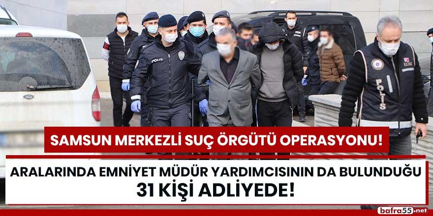 Samsun merkezli suç örgütü operasyonunda 31 kişi adliyede!