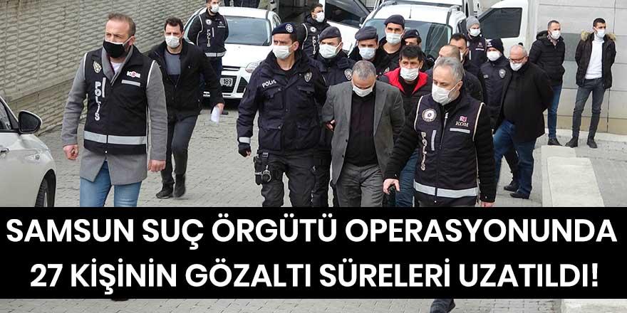 Suç örgütü operasyonunda 27 kişinin gözaltı süreleri uzatıldı