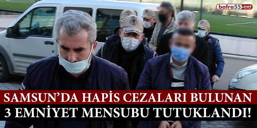 Samsun'da hapis cezaları bulunan 3 emniyet mensubu tutuklandı!