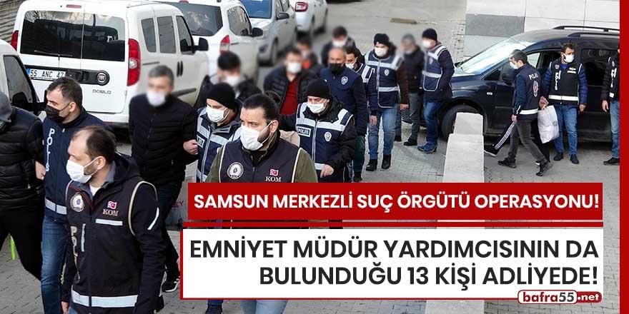 Samsun merkezli suç örgütü operasyonunda 13 kişi adliyede!