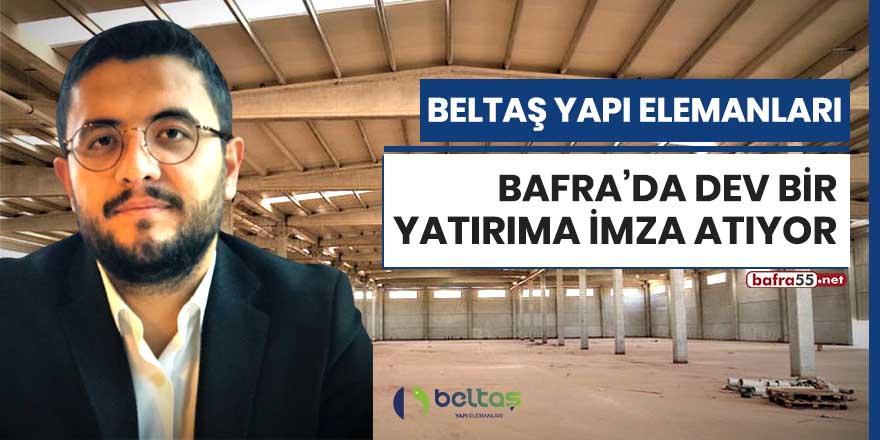 Beltaş Yapı Elemanları Bafra'da dev bir yatırıma imza atıyor