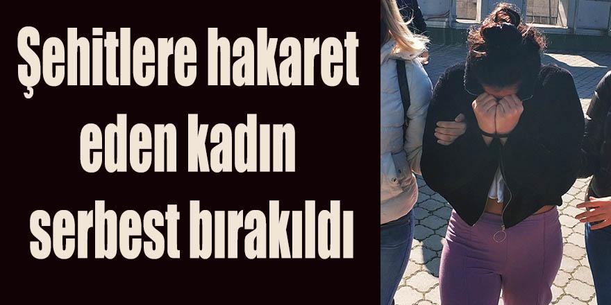 Şehitlere hakaret eden kadın serbest bırakıldı