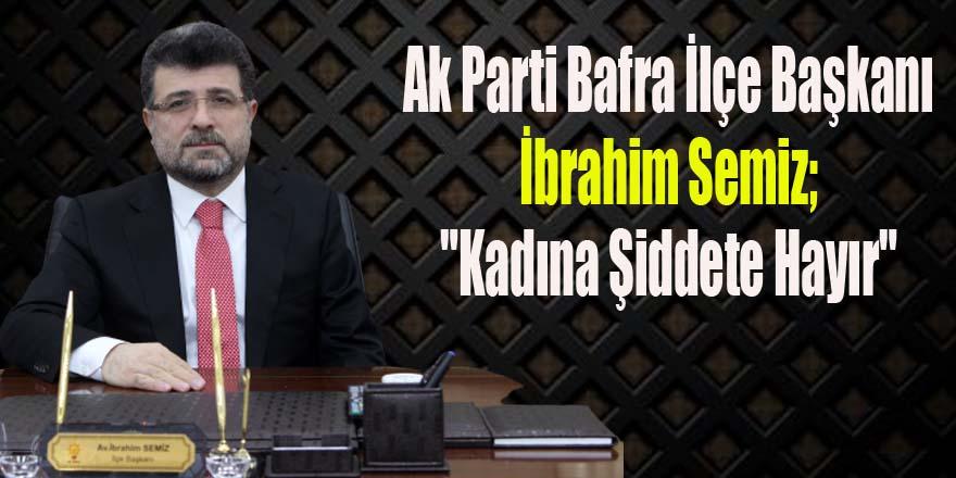 """Ak Parti Bafra İlçe Başkanı İbrahim Semiz; """"Kadına Şiddete Hayır"""""""