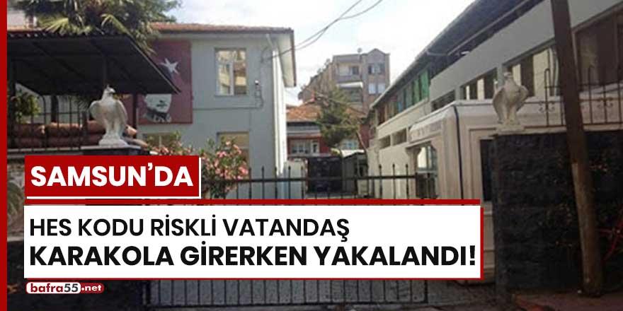 Samsun'da HES Kodu riskli vatandaş karakola girerken yakalandı!