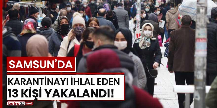 Samsun'da karantinayı ihlal eden 13 kişi yakalandı!