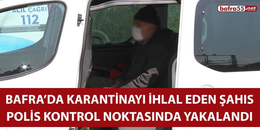 Bafra'da karantinayı ihlal eden şahıs, polis kontrol noktasında yakalandı!