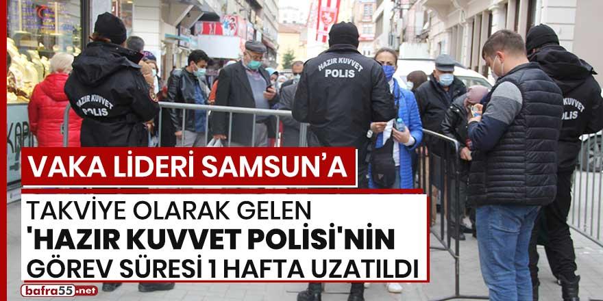 Vaka lideri Samsun'a takviye olarak gelen Hazır Kuvvet Polisi'nin görev süresi 1 hafta uzatıldı