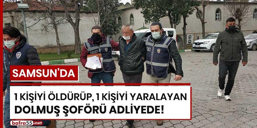 Samsun'da 1 kişiyi öldürüp 1 kişiyi yaralayan dolmuş şoförü adliyede!