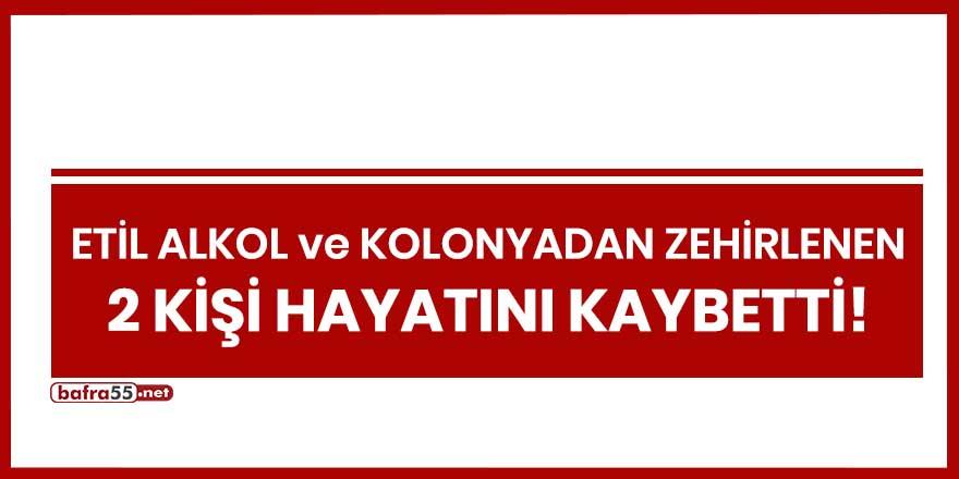 Samsun'da etil alkol ve kolonyadan zehirlenen 2 kişi hayatını kaybetti!