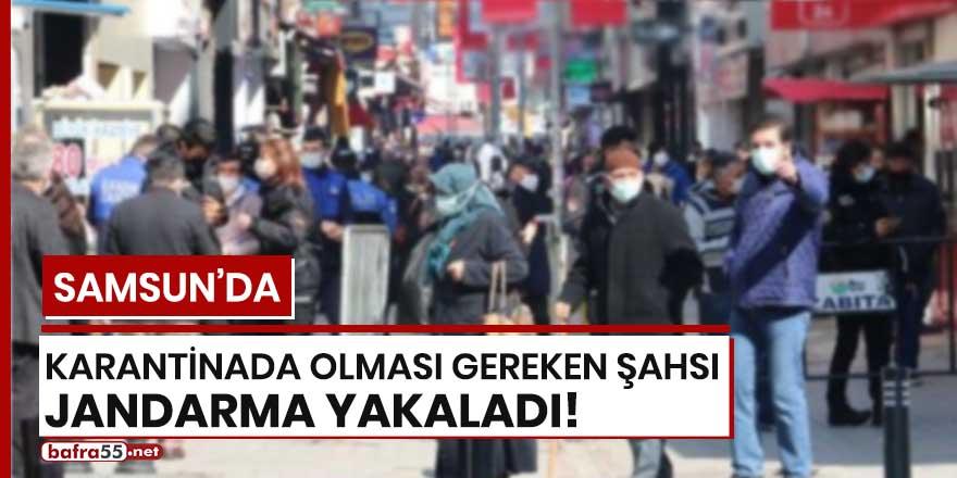 Samsun'da karantinada olması gereken şahsı jandarma yakaladı!