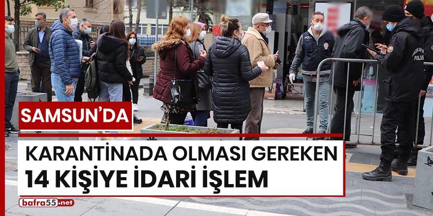Samsun'da karantinada olması gereken 14 kişiye idari işlem