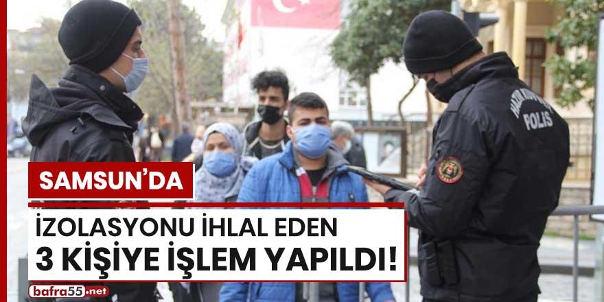 Samsun'da izolasyonu ihlal eden 3 kişiye işlem yapıldı!