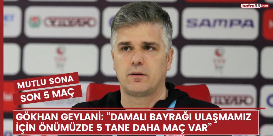 """Gökhan Geylani: """"Damalı bayrağı ulaşmamız için önümüzde 5 tane daha maç var"""""""