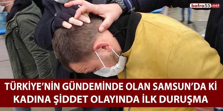 Türkiye'nin gündeminde olan Samsun'da ki kadına şiddet olayında ilk duruşma