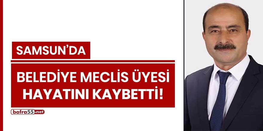Samsun'da Belediye Meclis Üyesi hayatını kaybetti!