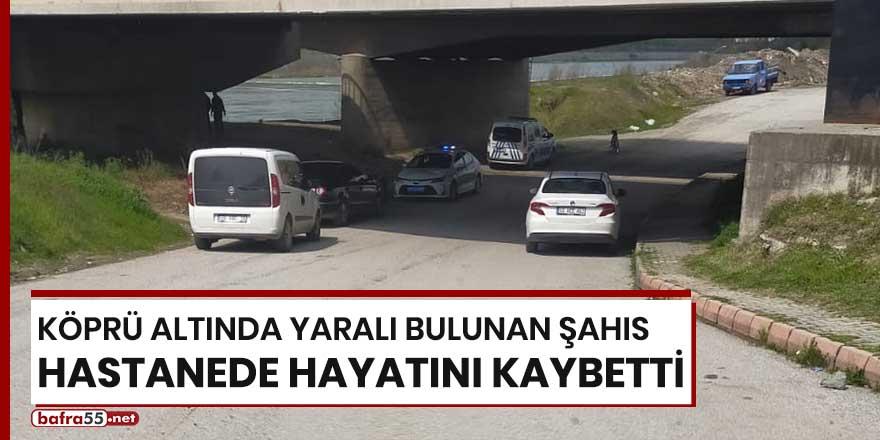 Köprü altında bulunan şahıs hastanede hayatını kaybetti!