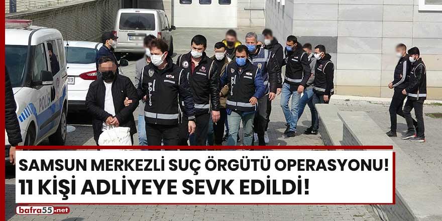 Samsun merkezli suç örgütü operasyonu! 11 kişi adliyede!