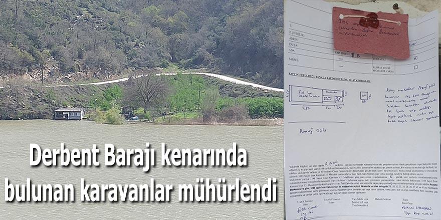 Derbent Barajı kenarında bulunan karavanlar mühürlendi