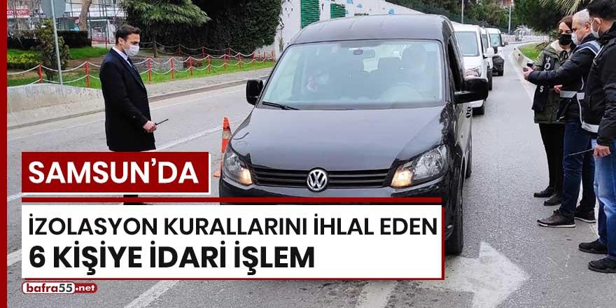 Samsun'da izolasyon kurallarını ihlal eden 6 kişiye idari işlem