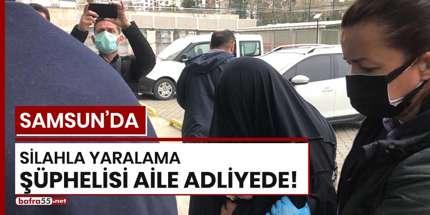 Samsun'da silahla yaralama şüphelisi aile adliyede!