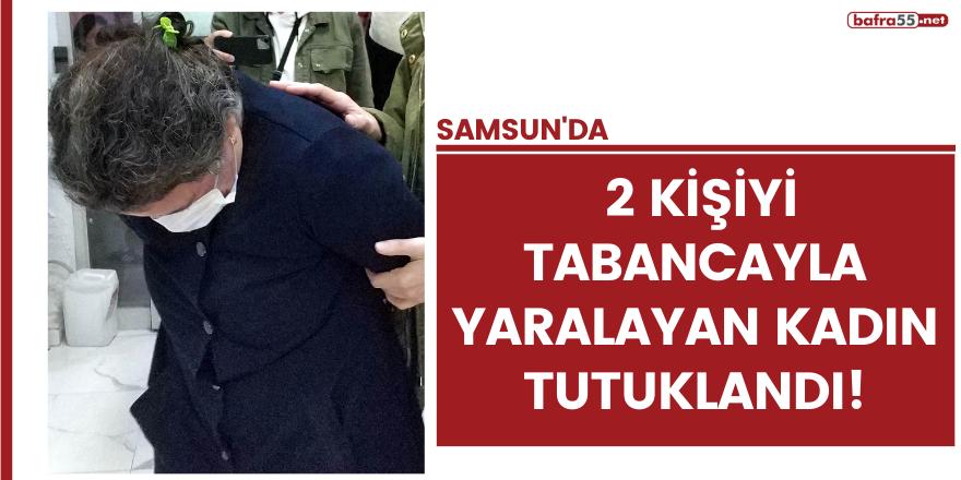 Samsun'da 2 kişiyi tabancayla yaralayan kadın tutuklandı!