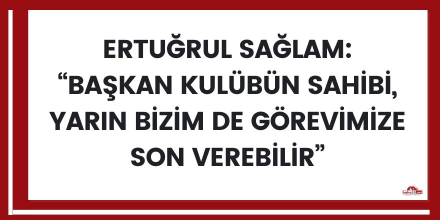 """Ertuğrul Sağlam: """"Başkan kulübün sahibi, yarın bizim de görevimize son verebilir"""""""