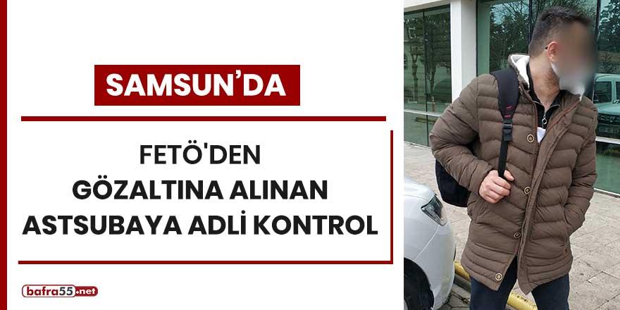 Samsun'da FETÖ'den gözaltına alınan astsubaya adli kontrol