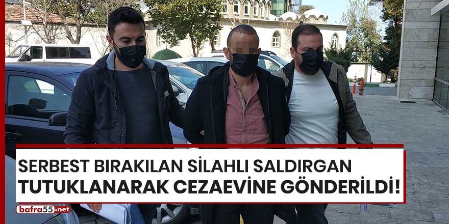Serbest bırakılan silahlı saldırgan tutuklanarak cezaevine gönderildi!