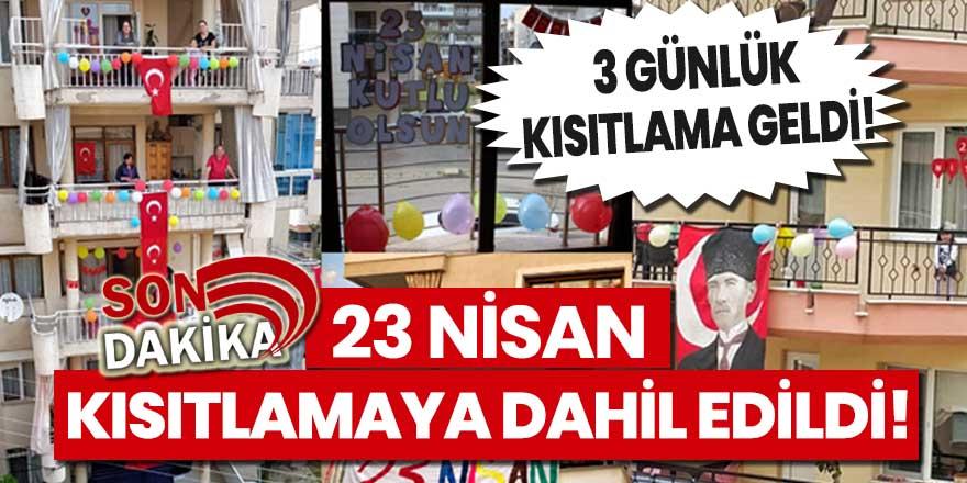 Son Dakika! 23 Nisan kısıtlamaya dahil edildi!