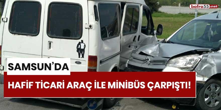 Samsun'da hafif ticari araç ile minibüs çarpıştı!