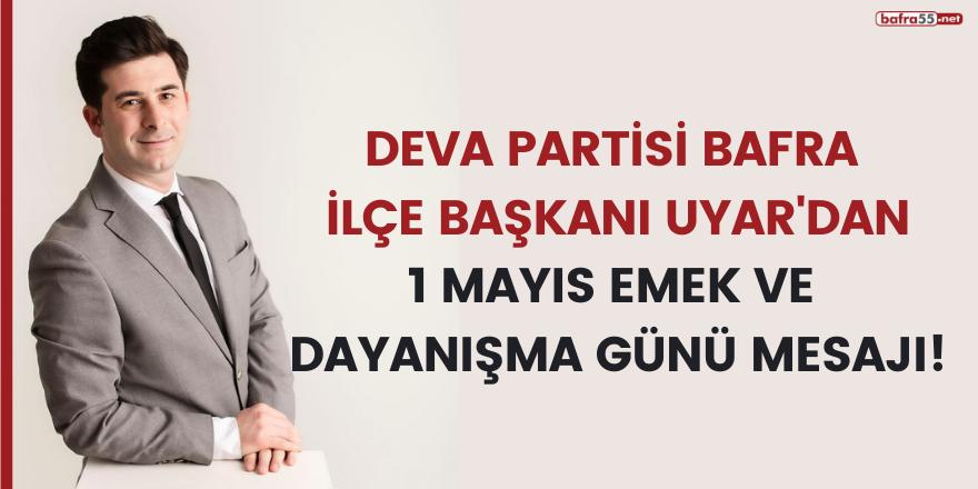 DEVA PARTİSİ BAFRA İLÇE BAŞKANI UYAR'DAN 1 MAYIS EMEK VE  DAYANIŞMA GÜNÜ MESAJI!