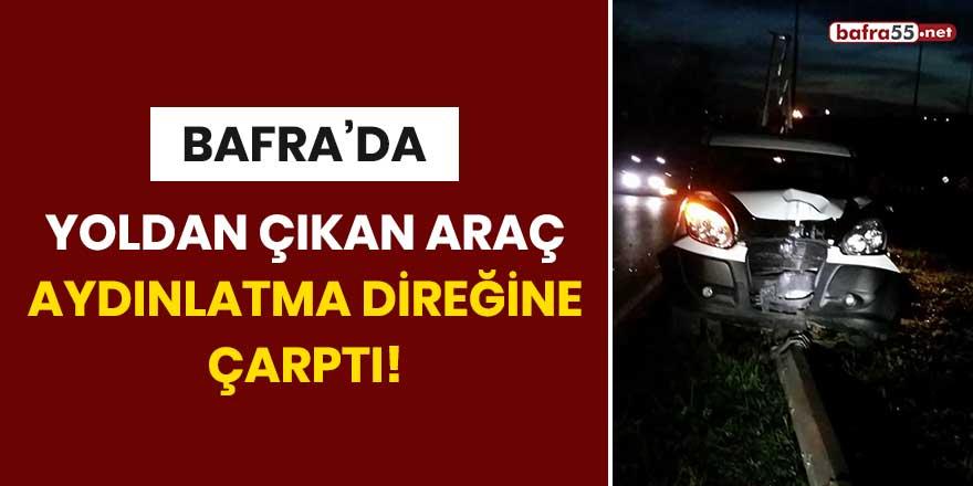 Bafra'da yoldan çıkan araç aydınlatma direğine çarptı!