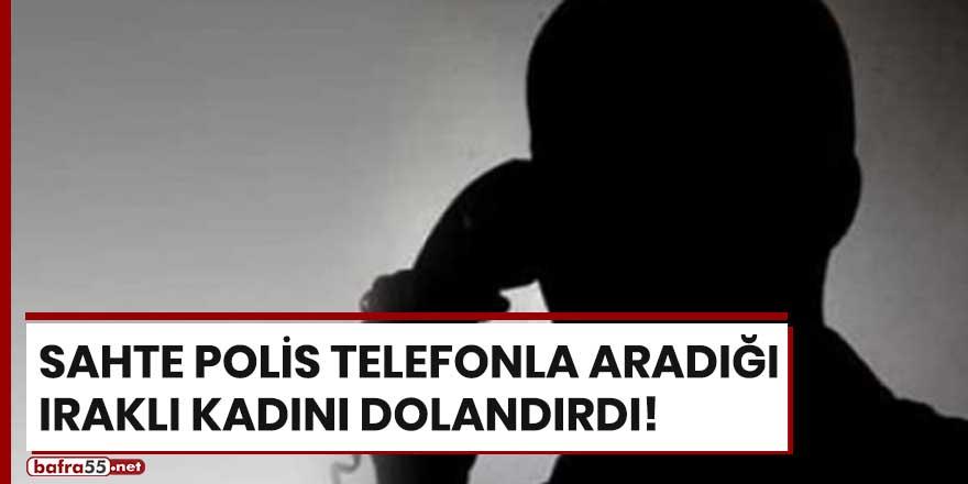 Sahte polis telefonla aradığı Iraklı kadını dolandırdı!