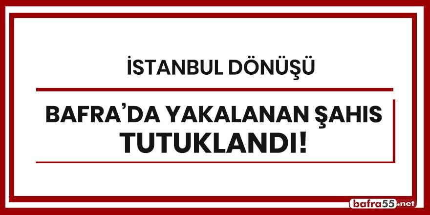 İstanbul dönüşü Bafra'da yakalanan şahıs tutuklandı!