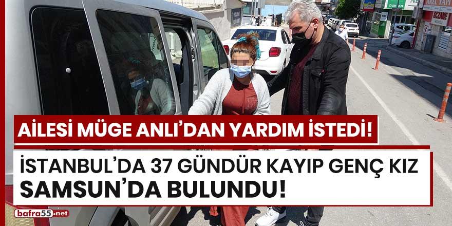 İstanbul'da 37 gündür kayıp genç kız Samsun'da bulundu!