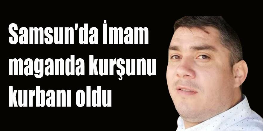 Samsun'da İmam maganda kurşunu kurbanı oldu
