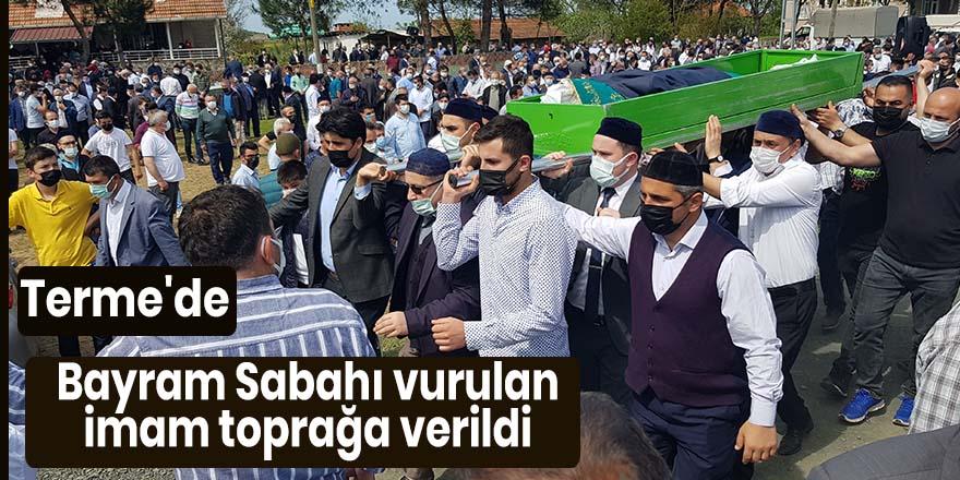 Terme'de Bayram Sabahı vurulan imam toprağa verildi
