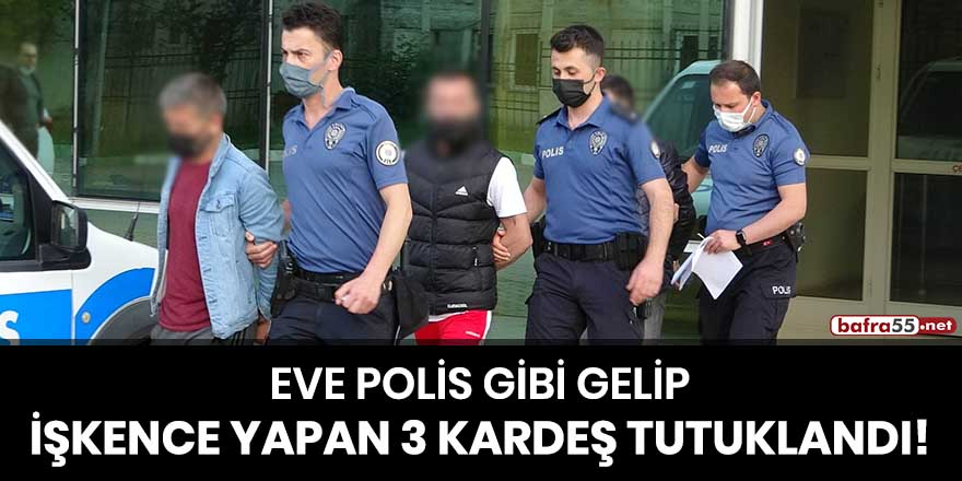 Eve polis gibi gelip işkence yapan 3 kardeş tutuklandı!