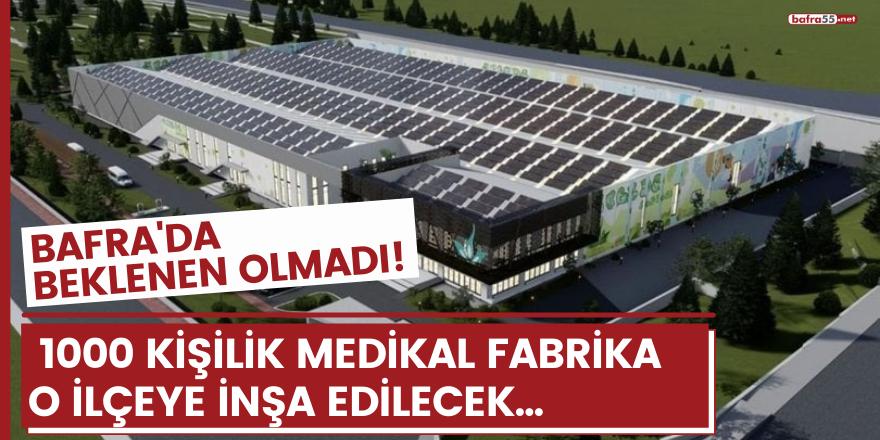 Bafra'da beklenen olmadı!  1000 kişilik medikal fabrika  o ilçeye inşa edilecek...